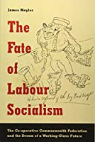 The Fate of Labour Socialism: The Co-Operative Commonwealth Federation and the Dream of a Working-Class Future