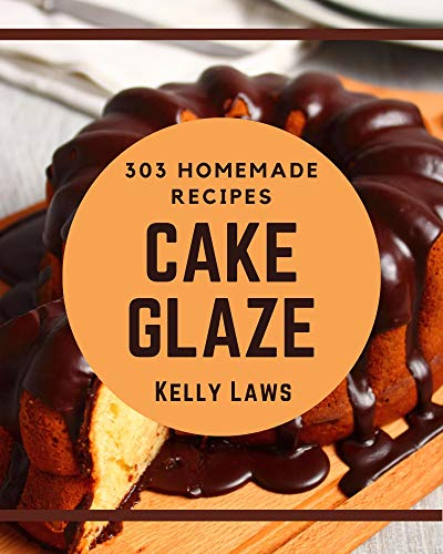 303 Homemade Cake Glaze Recipes: Cake Glaze Cookbook - Your Best Friend Forever (English Edition)