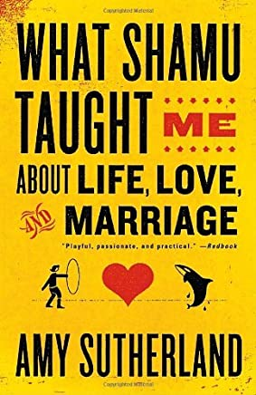 What Shamu Taught Me About Life, Love, and Marriage: Lessons for People from Animals and Their Trainers by Amy Sutherland (2009-04-14)