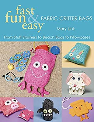 Fast, Fun & Easy Fabric Critter Bags: From Stuff Stashers to Beach Bags to Pillowcases