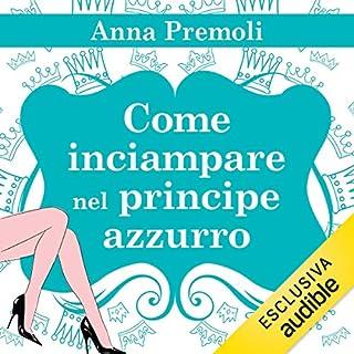Come inciampare nel principe azzurro                   Di:                                                                                                                                 Anna Premoli                               Letto da:                                                                                                                                 Francesca De Martini                      Durata:  9 ore e 26 min     97 recensioni     Totali 4,3