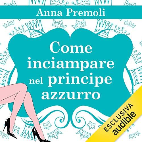 Come inciampare nel principe azzurro                   Di:                                                                                                                                 Anna Premoli                               Letto da:                                                                                                                                 Francesca De Martini                      Durata:  9 ore e 26 min     102 recensioni     Totali 4,3