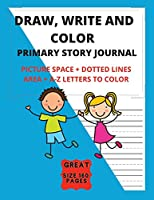 Draw, Write And Color - Primary Story Journal With Picture Space + Dotted Lines Area + A-Z Letters To Color: Grades K-2 School - Exercise Book Great Size 8.5 x 11 in - 160 pages