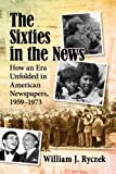 The Sixties in the News: How an Era Unfolded in American Newspapers, 1959-1973
