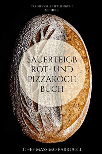 Sauerteigbrot- und Pizzakochbuch: TRADITIONELLE ITALIENISCHE METHODE