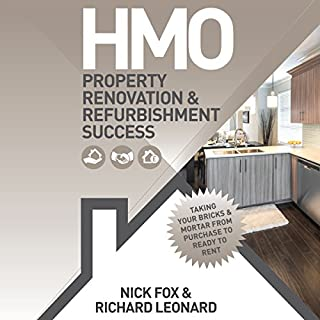 HMO     Property Renovation & Refurbishment Success              By:                                                                                                                                 Nick Fox,                                                                                        Richard Leonard                               Narrated by:                                                                                                                                 Michael Rhys                      Length: 2 hrs and 30 mins     38 ratings     Overall 4.2