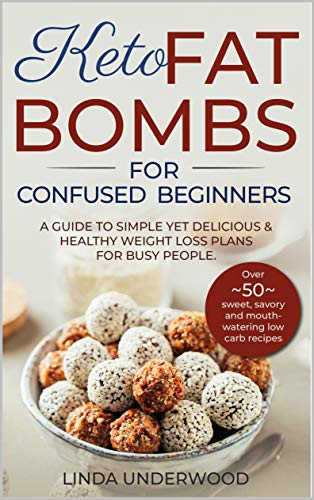KETO FAT BOMBS FOR CONFUSED BEGINNERS: A guide to simple yet delicious and healthy weight loss plans for busy people (Over 50 sweet, savory and mouth-watering low carb recipes) by [Linda Underwood]