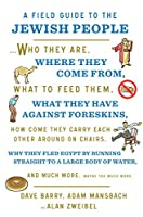 A Field Guide to the Jewish People: Who They Are, Where They Come From, What to Feed Them, What They Have Against Foreskins, How come They Carry Each Other Around On Chairs, Why They Fled Egypt By Running Straight To A Large Body Of Water, and Much More. Maybe Too Much More