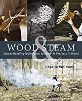 Wood & Steam: Steam-Bending Techniques to Make 16 Projects in Wood
