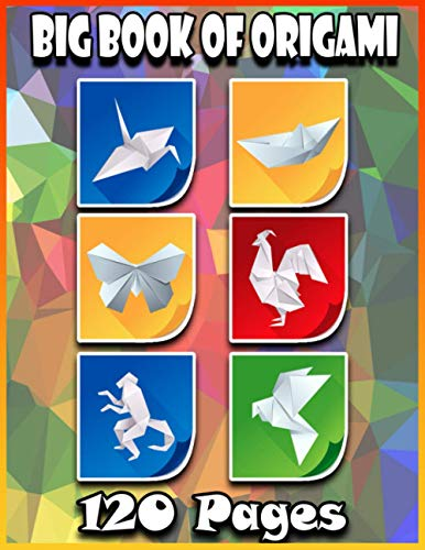 Big Book Of Origami: 120 Origamis | Step-By-Step Instructions | Paper Folding For Kids & Adults | The Great Big Easy ORIGAMI Book | Origami Made Simple | Japanese Origami