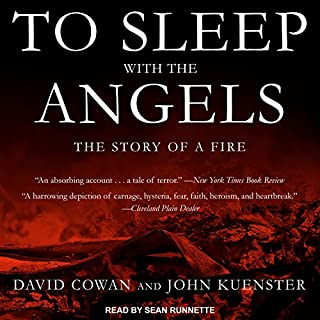 To Sleep with the Angels     The Story of a Fire              By:                                                                                                                                 David Cowan,                                                                                        John Kuenster                               Narrated by:                                                                                                                                 Sean Runnette                      Length: 11 hrs and 30 mins     35 ratings     Overall 4.9