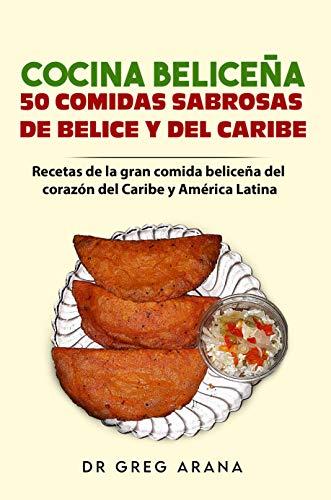 Cocina Beliceña 50 comidas sabrosas de Belice y del Caribe: Recetas de la gran comida beliceña del corazón del Caribe y América Latina