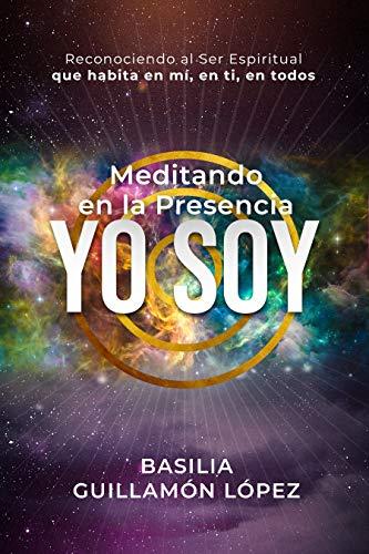 Meditando en la Presencia YO SOY: Reconociendo al Ser Espiritual que habita en mí, en ti, en todos.