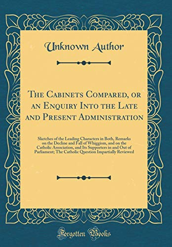 The Cabinets Compared, or an Enquiry Into the Late and Present Administration: Sketches of the Leading Characters in Both, Remarks on the Decline and ... in and Out of Parliament; The Catho