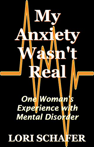 My Anxiety Wasn't Real: One Woman's Experience with Misdiagnosis of Mental Disorder by [Lori Schafer]