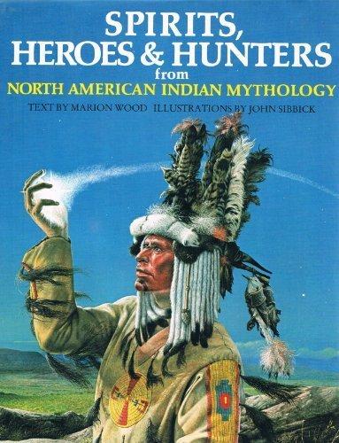 Spirits, Heroes and Hunters from North American Indian Mythology~Marion Wood; Illustrator John Sibbick