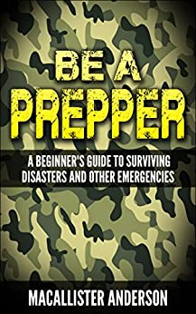 Be a Prepper: A Beginner's Guide to Surviving Disasters and Other Emergencies by [Macallister Anderson]