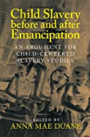 Child Slavery before and after Emancipation: An Argument for Child-Centered Slavery Studies (Slaveries since Emancipation)