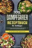 XXL Dampfgarer Kochbuch für Anfänger: 140 ausgewogene und zeitsparende Rezepte - mit Einführung und Tipps für die beste Nutzung- inkl. Fisch, Fleisch und Vegan- Vegetarischer Küche