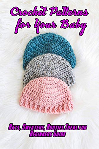 Crochet Patterns for Your Baby: Hats, Sweaters, Booties Ideas for Beginners Guide: Baby Pattern To Do