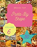 Bravo! Top 50 Pasta By Shape Recipes Volume 6: A Pasta By Shape Cookbook for All Generation