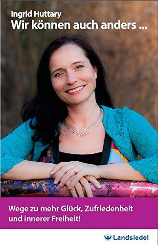 Innerer Freiheit – Taschen-seminar Wir können auch anders… von Ingrid Huttary, Wege zu mehr Glück, Zufriedenheit und innerer Freiheit – Anekdoten und Praxisbeispiele