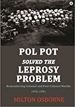 Pol Pot Solved the Leprosy Problem: Remembering Colonial and Post-Colonial Worlds 1956-1981