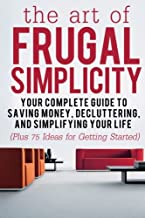 The Art of Frugal Simplicity: Your Complete Guide to Saving Money, Decluttering and Simplifying Your Life (Plus 75 Ideas for Getting Started) (Frugal ... Tips, Frugality, Frugal Luxuries) (Volume 1)