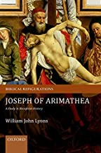 Joseph of Arimathea: A Study in Reception History (Biblical Refigurations)