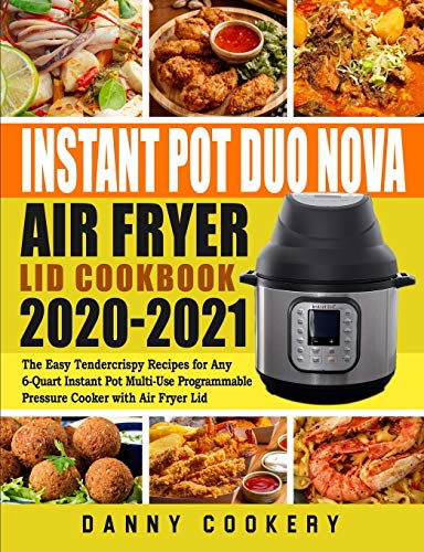 Instant Pot Duo Nova Air Fryer Lid Cookbook 2020-2021: The Easy Tendercrispy Recipes for Any 6-Quart Instant Pot Multi-Use Programmable Pressure Cooker with Air Fryer Lid