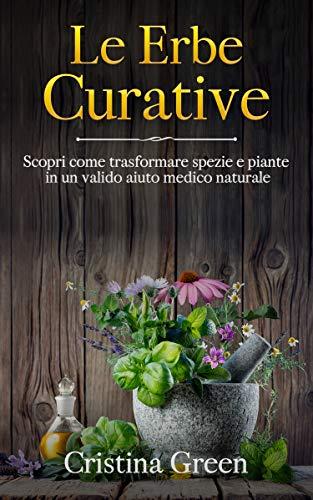 Le Erbe Curative: Scopri Come Trasformare Spezie e Piante in un valido Aiuto Medico Naturale