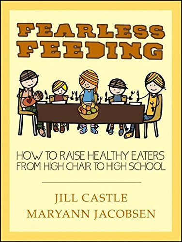 Fearless Feeding: How to Raise Healthy Eaters from High Chair to High School by Castle, Jill, Jacobsen, Maryann (2013) Paperback