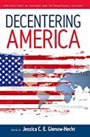 Decentering America (Explorations in Culture and International History (4))