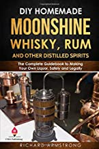 DIY Homemade Moonshine, Whisky, Rum, and Other Distilled Spirits: The Complete Guidebook to Making Your Own Liquor, Safely and Legally