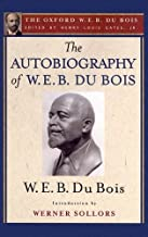 The Autobiography of W. E. B. Du Bois (The Oxford W. E. B. Du Bois): A Soliloquy on Viewing My Life from the Last Decade o...