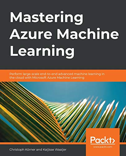 Mastering Azure Machine Learning: Perform large-scale end-to-end advanced machine learning in the cloud with Microsoft Azure Machine Learning: Perform ... learning on the cloud with Microsoft Azure ML