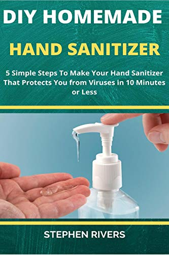 DIY HOMEMADE HAND SANITIZER: 5 Simple Steps To Make Hand Sanitizer That Protects You from Viruses in 10 Minutes or Less (English Edition)