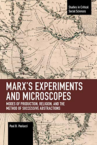 Marx's Experiments and Microscopes: Modes of Production, Religion, and the Method of Successive Abstractions (Studies in Critical Social Sciences)