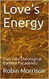 Love's Energy: Part Two Theological Pattern Paradoxes (English Edition)