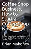 Coffee Shop Business. How to Start a Coffee Shop Now!: Coffee Shop Book for Massive Money by Starting your own Coffee Shop!