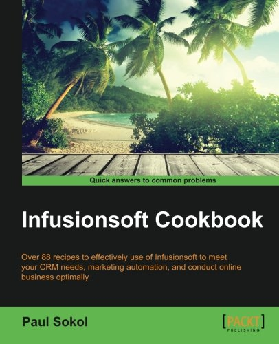 Infusionsoft Cookbook: Over 88 recipes for effective use of Infusionsoft to mitigate your CRM needs, marketing automation, conducting online business optimally