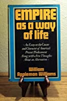 Empire as a Way of Life: An Essay on the Causes and Character of America's Present Predicament Along with a Few Thoughts About an Alternative