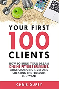 Your First 100 Clients: How To Build Your Dream Online Fitness Business While Changing Lives and Creating The Freedom You Want by [Chris Dufey]