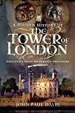 A Hidden History of the Tower of London: England s Most Notorious Prisoners