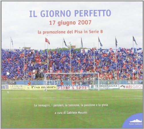 Giorno perfetto 17 giugno 2007. La promozione del Pisa in serie B