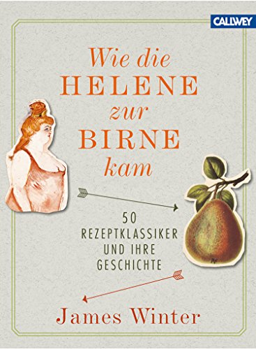 Wie die Helene zur Birne kam: 50 Rezeptklassiker und ihre Geschichte