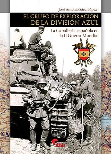 El Grupo de exploración De La División Azul. La caballería Española En La II Guerra Mundial