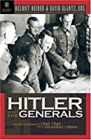 Hitler and His Generals: Military Conferences 1942-1945 : The First Complete Stenographic Record of the Military Situation Conferences, from Stalingrad to Berlin