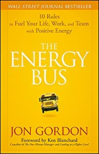 The Energy Bus: 10 Rules to Fuel Your Life, Work, and Team with Positive Energy (Jon Gordon)