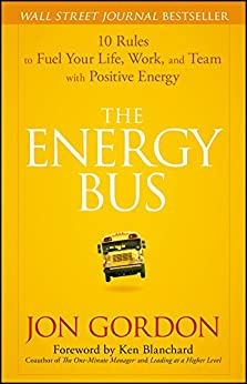 The Energy Bus: 10 Rules to Fuel Your Life, Work, and Team with Positive Energy by [Jon Gordon, Ken Blanchard]